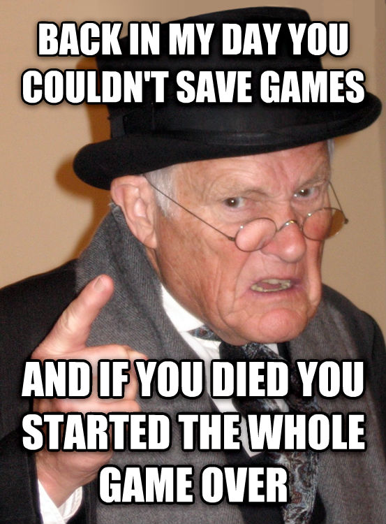 Back In My Day back in my day you couldn t save games and if you died you started the whole game over , made with livememe meme maker
