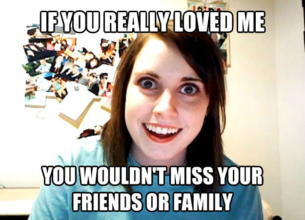Overly Attached Girlfriend if you really loved me you wouldn t miss your friends or family , made with livememe meme creator