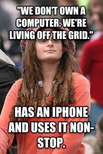 College Liberal  we don t own a computer. we re living off the grid.  has an iphone and uses it non-stop.  , made with livememe meme creator