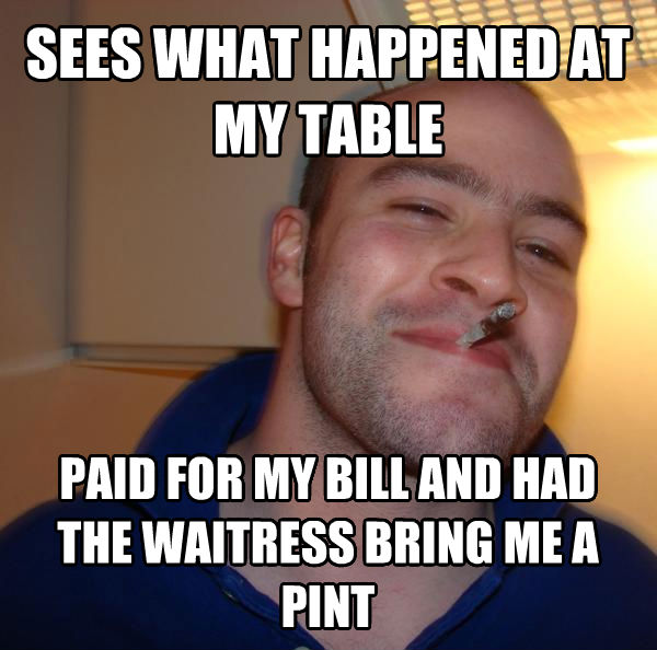 Good Guy Greg sees what happened at my table  paid for my bill and had the waitress bring me a pint , made with livememe meme creator