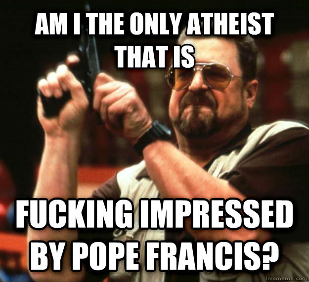 Angry Walter am i the only atheist that is  flipping impressed by pope francis? , made with livememe meme creator