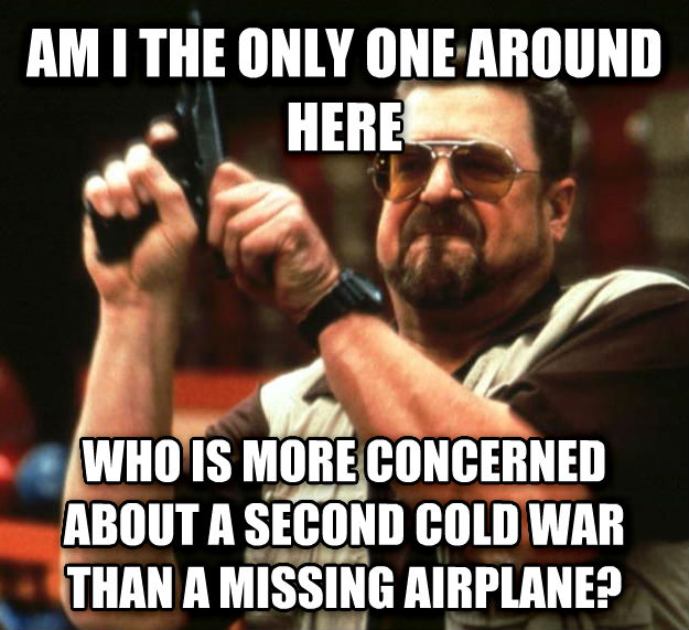 Angry Walter am i the only one around here who is more concerned about a second cold war than a missing airplane? , made with livememe meme generator