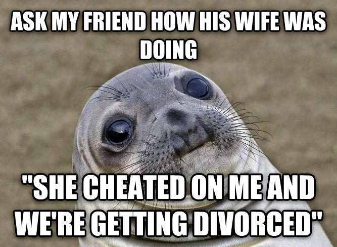 Uncomfortable Situation Seal ask my friend how his wife was doing  she cheated on me and we re getting divorced  , made with livememe meme generator