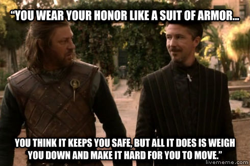 Littlefinger    you wear your honor like a suit of armor... you think it keeps you safe, but all it does is weigh you down and make it hard for you to move.    , made with livememe meme generator