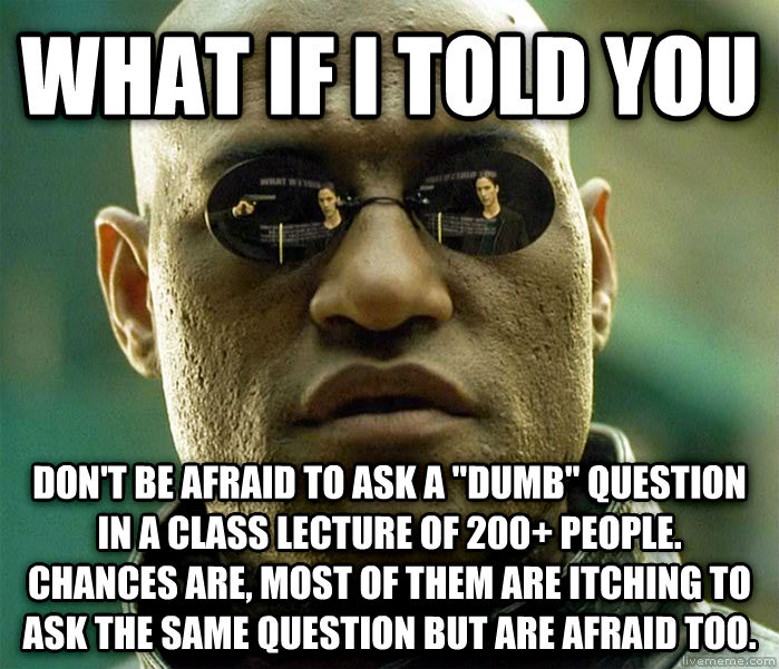 Matrix Morpheus what if i told you don t be afraid to ask a  dumb  question in a class lecture of 200+ people. chances are, most of them are itching to ask the same question but are afraid too. , made with livememe meme maker