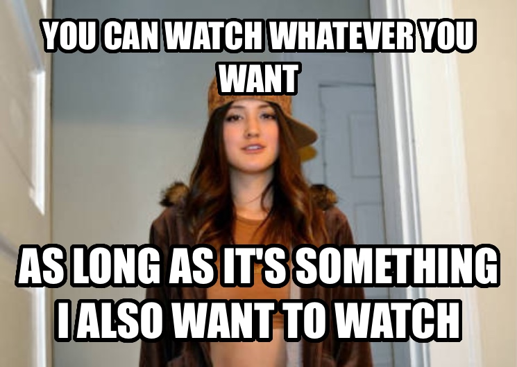 Scumbag Stephanie you can watch whatever you want as long as it s something i also want to watch  , made with livememe meme generator