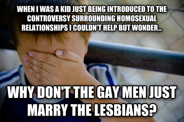 Confession Kid when i was a kid just being introduced to the controversy surrounding homosensual relationships i couldn t help but wonder... why don t the sweet men just marry the thespians? , made with livememe meme generator