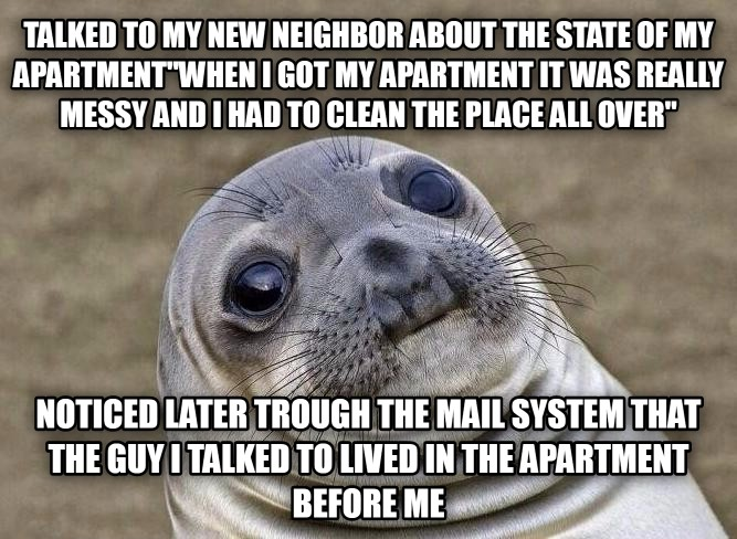 Uncomfortable Situation Seal talked to my new neighbor about the state of my apartment when i got my apartment it was really messy and i had to clean the place all over  noticed later trough the mail system that the guy i talked to lived in the apartment before me , made with livememe meme generator