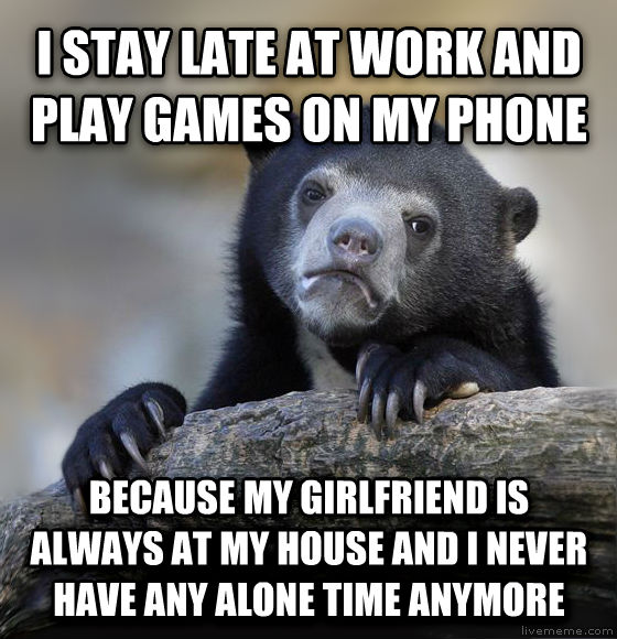 Confession Bear i stay late at work and play games on my phone because my girlfriend is always at my house and i never have any alone time anymore , made with livememe meme maker