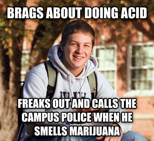 College Freshman brags about doing acid freaks out and calls the campus police when he smells marijuana  , made with livememe meme maker