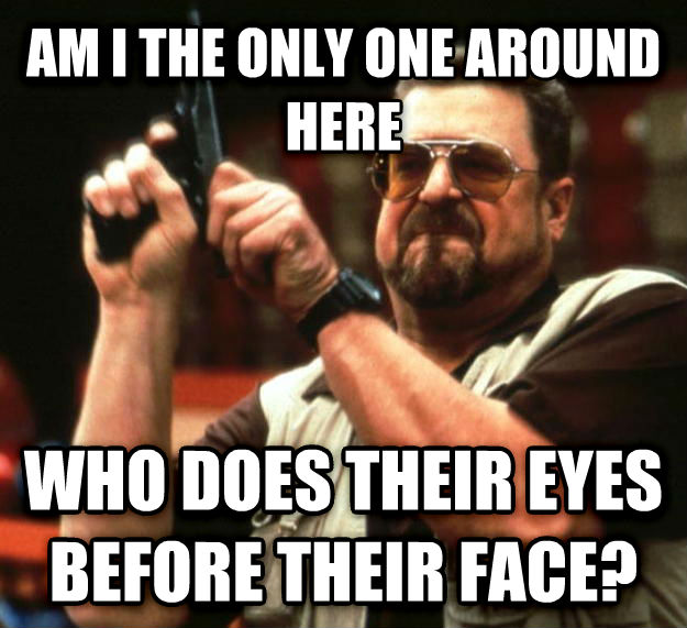 Angry Walter am i the only one around here who does their eyes before their face? , made with livememe meme creator
