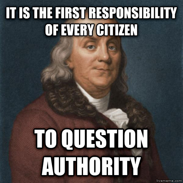 Ben Franklin it is the first responsibility of every citizen to question authority , made with livememe meme creator