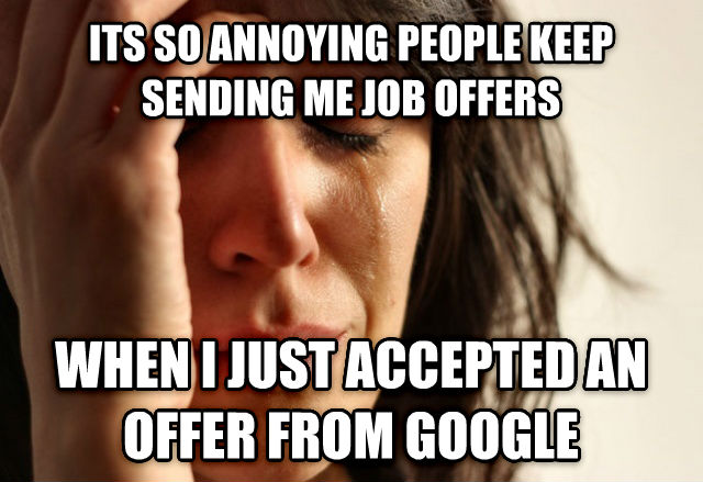 First World Problems its so annoying people keep sending me job offers when i just accepted an offer from google , made with livememe meme creator