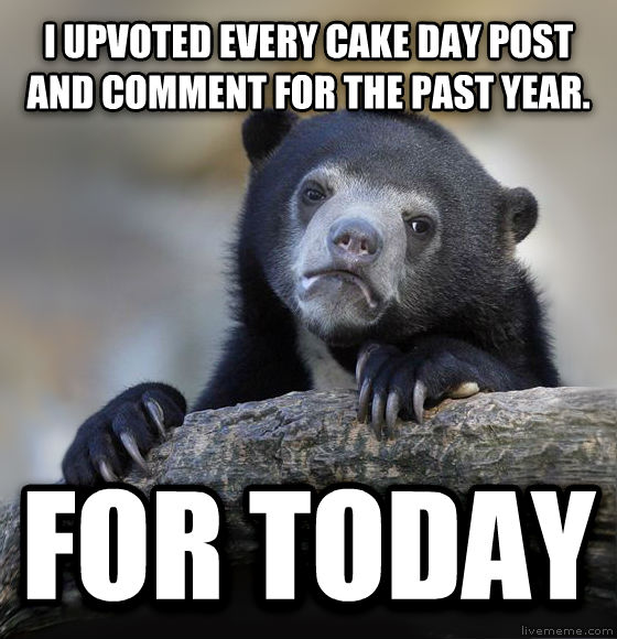 Confession Bear i upvoted every cake day post and comment for the past year. for today , made with livememe meme creator
