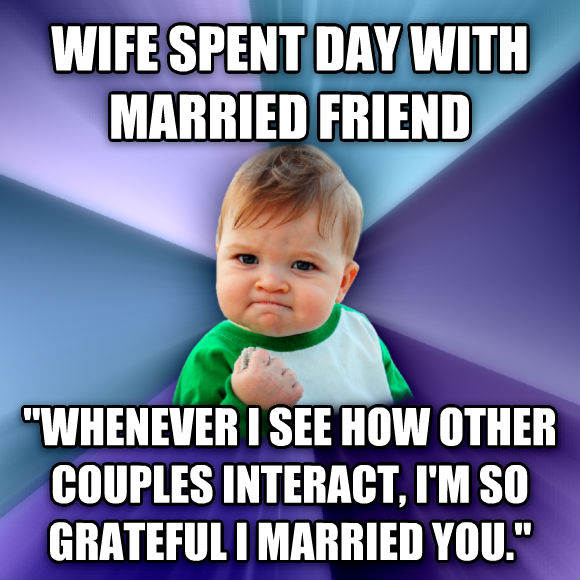 Success Kid wife spent day with married friend  whenever i see how other couples interact, i m so grateful i married you.   , made with livememe meme maker