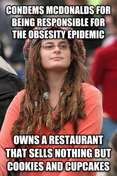 College Liberal condems mcdonalds for being responsible for the obsesity epidemic owns a restaurant that sells nothing but cookies and cupcakes , made with livememe meme creator