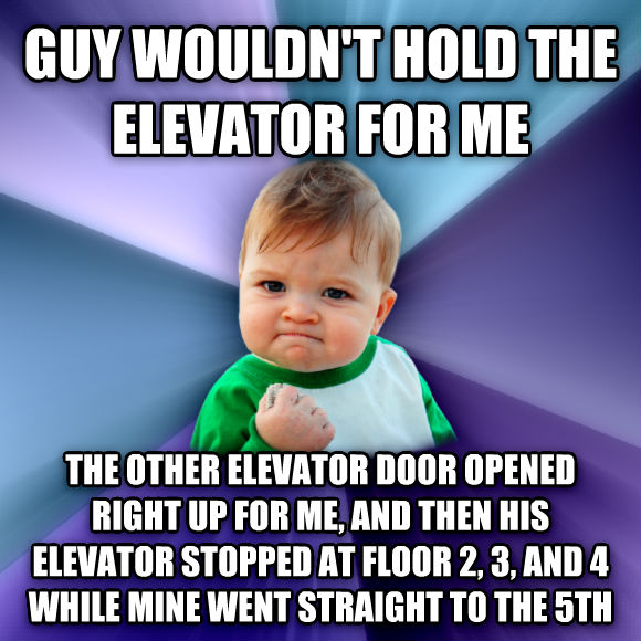 Success Kid guy wouldn t hold the elevator for me the other elevator door opened right up for me, and then his elevator stopped at floor 2, 3, and 4 while mine went straight to the 5th  , made with livememe meme creator