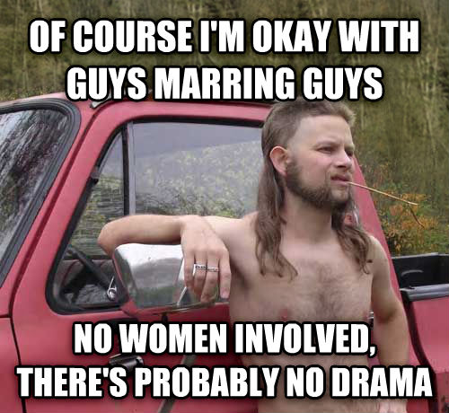 Almost Politically Correct Redneck of course i m okay with guys marring guys no women involved, there s probably no drama , made with livememe meme creator