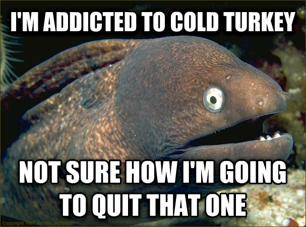 Bad Joke Eel i m addicted to cold turkey not sure how i m going to quit that one , made with livememe meme generator