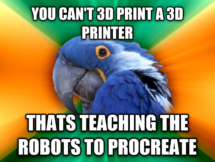 Paranoid Parrot you can t 3d print a 3d printer thats teaching the robots to procreate  , made with livememe meme generator