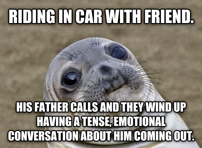 Uncomfortable Situation Seal riding in car with friend. his father calls and they wind up having a tense, emotional conversation about him coming out. , made with livememe meme maker