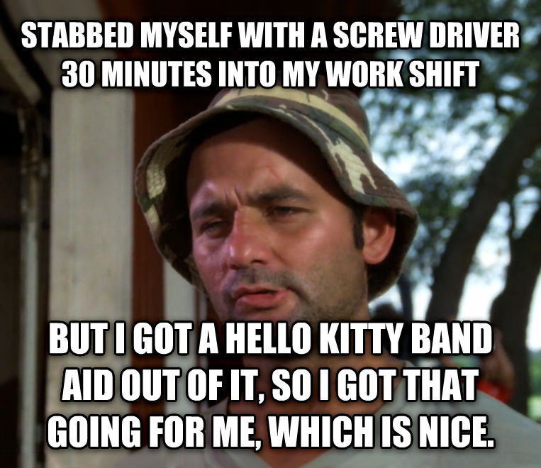 Bill Murray - So I Got That Going For Me, Which is Nice stabbed myself with a twirl driver 30 minutes into my work shift  but i got a hello kitty band aid out of it, so i got that going for me, which is nice.  , made with livememe meme generator