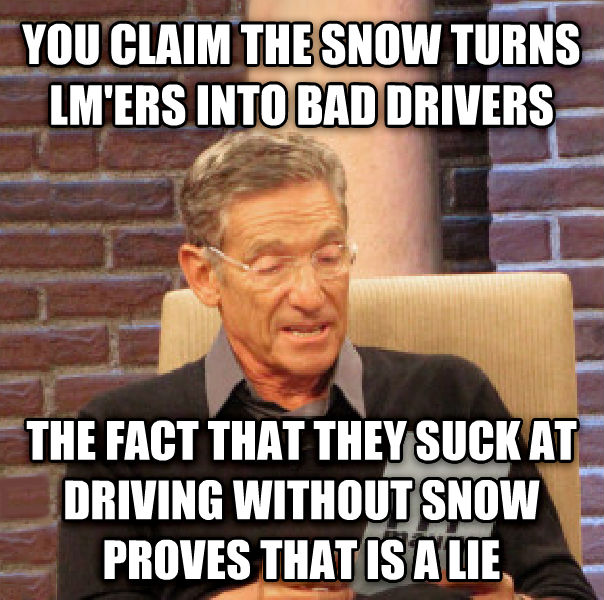 Maury Determined That Was a Lie you claim the snow turns lm ers into bad drivers the fact that they suck at driving without snow proves that is a lie , made with livememe meme generator