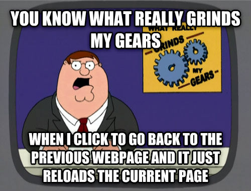 What Really Grinds My Gears you know what really grinds my gears when i click to go back to the previous webpage and it just reloads the current page , made with livememe meme maker