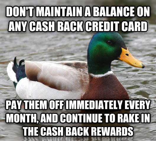 Actual Advice Mallard don t maintain a balance on any cash back credit card pay them off immediately every month, and continue to rake in the cash back rewards , made with livememe meme generator