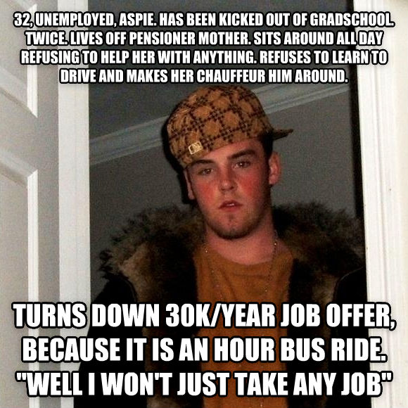 Scumbag Steve 32, unemployed, aspie. has been kicked out of gradschool. twice. lives off pensioner mother. sits around all day refusing to help her with anything. refuses to learn to drive and makes her chauffeur him around.  turns down 30k/year job offer, because it is an hour bus ride.  well i won t just take any job  , made with livememe meme generator