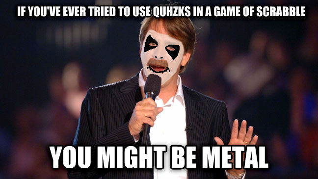Metal Foxworthy if you ve ever tried to use quhzks in a game of scrabble you might be metal , made with livememe meme creator