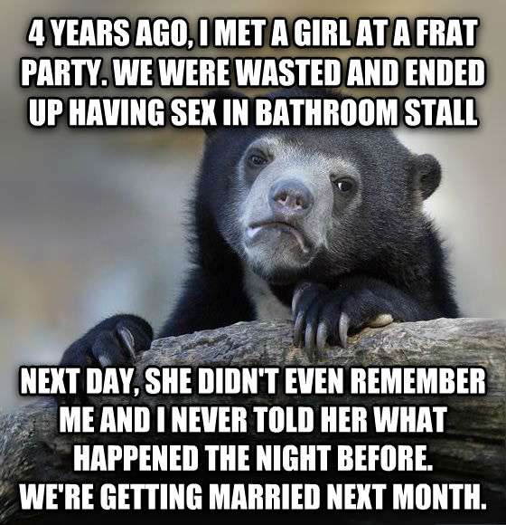 Confession Bear 4 years ago, i met a girl at a frat party. we were wasted and ended up having fun in bathroom stall next day, she didn t even remember me and i never told her what happened the night before. we re getting married next month. , made with livememe meme generator
