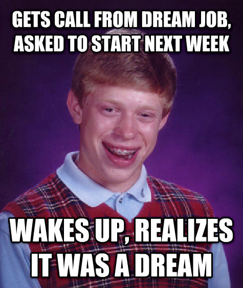 Bad Luck Brian gets call from dream job, asked to start next week wakes up, realizes it was a dream , made with livememe meme generator