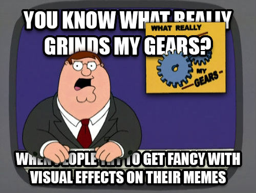 Grinds My Gears you know what really grinds my gears? when people try to get fancy with visual effects on their memes , made with livememe meme creator