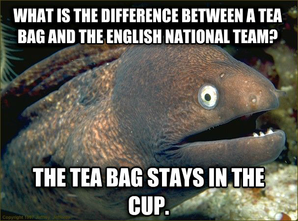Bad Joke Eel what is the difference between a tea bag and the english national team? the tea bag stays in the cup. , made with livememe meme creator