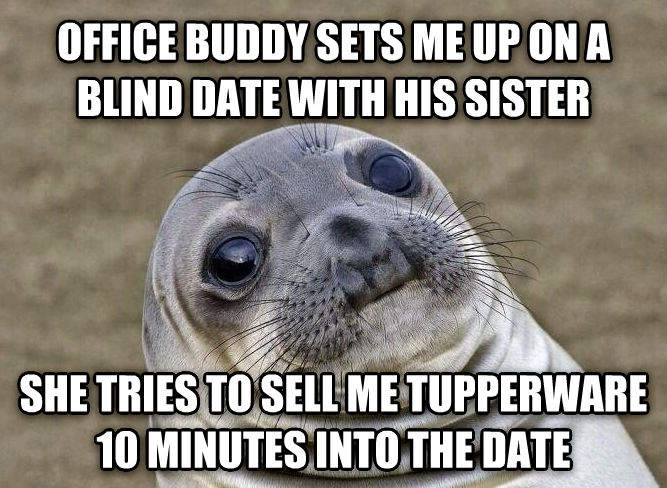 Uncomfortable Situation Seal office buddy sets me up on a blind date with his sister she tries to sell me tupperware 10 minutes into the date , made with livememe meme maker