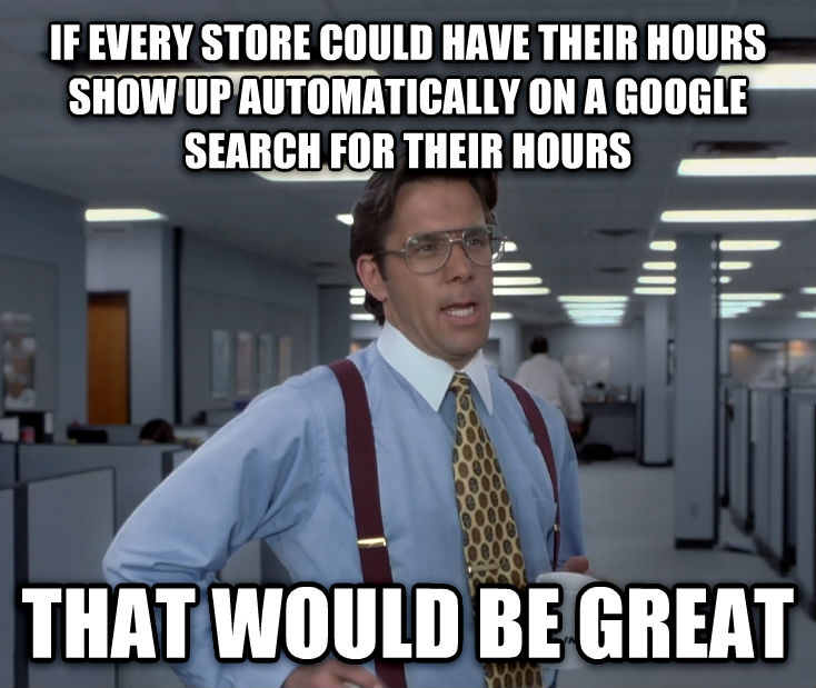 Office Space Lumbergh if every store could have their hours show up automatically on a google search for their hours that would be great , made with livememe meme generator