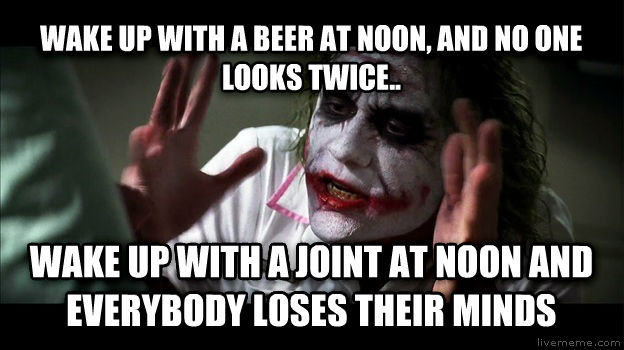 Joker Mind Loss wake up with a beer at noon, and no one looks twice.. wake up with a joint at noon and everybody loses their minds , made with livememe meme generator