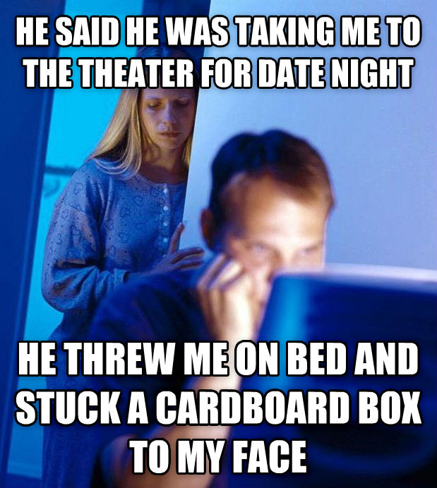 Redditor s Wife he said he was taking me to the theater for date night he threw me on bed and stuck a cardboard box to my face  , made with livememe meme creator