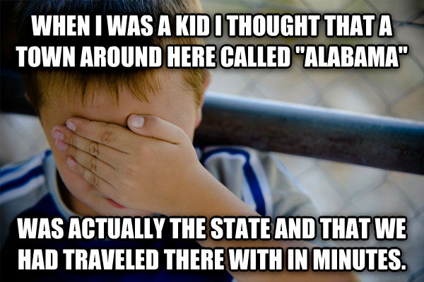 Confession Kid when i was a kid i thought that a town around here called  alabama  was actually the state and that we had traveled there with in minutes. , made with livememe meme generator