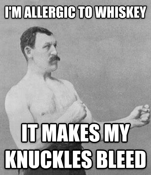 Overly Manly Man i m allergic to whiskey  it makes my knuckles bleed  , made with livememe meme generator