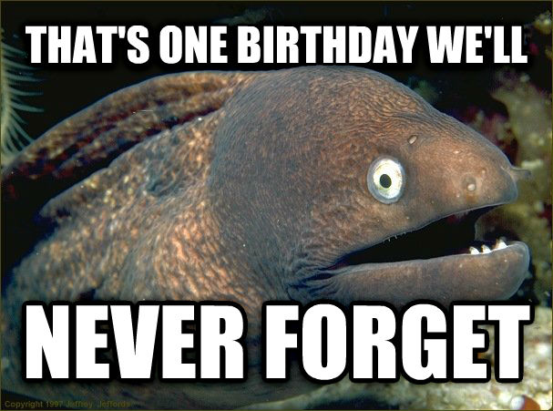 Bad Joke Eel that s one birthday we ll never forget , made with livememe meme creator
