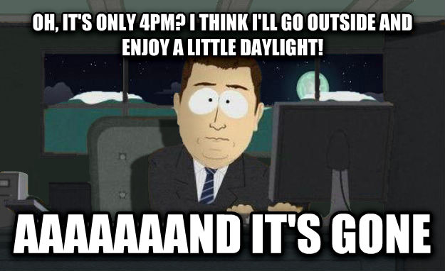 And It s Gone oh, it s only 4pm? i think i ll go outside and enjoy a little daylight! aaaaaaand it s gone , made with livememe meme creator