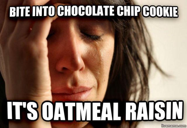 First World Problems bite into chocolate chip cookie it s oatmeal raisin , made with livememe meme creator