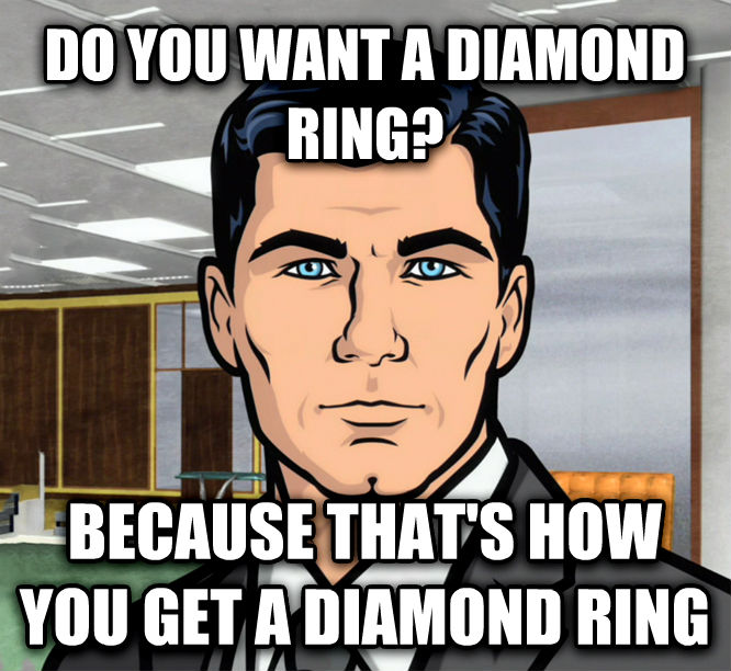 Archer Ants do you want a diamond ring? because that s how you get a diamond ring , made with livememe meme generator