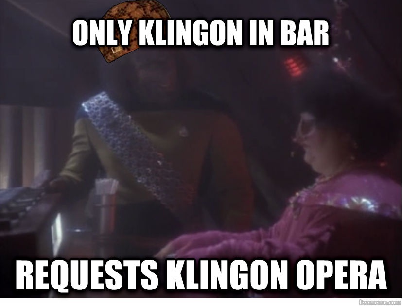 Scumbag Worf only klingon in bar requests klingon opera , made with livememe meme generator