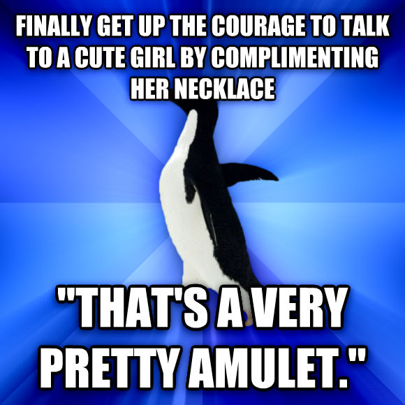 Socially Awkward Penguin finally get up the courage to talk to a cute girl by complimenting her necklace  that s a very pretty amulet.   , made with livememe meme generator