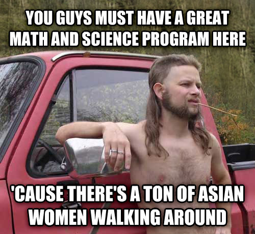 Almost Politically Correct Redneck you guys must have a great math and science program here  cause there s a ton of asian women walking around , made with livememe meme creator