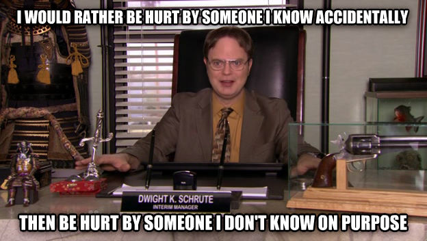 DWIGHT SCHRUTE WEAPON LOGIC i would rather be hurt by someone i know accidentally  then be hurt by someone i don t know on purpose , made with livememe meme creator