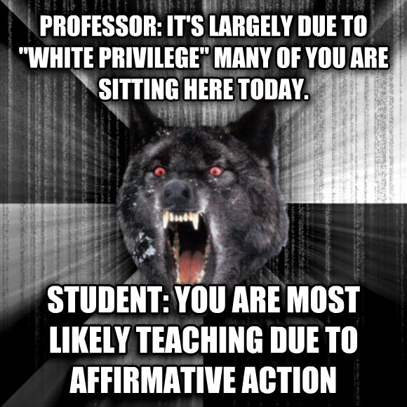 Insanity Wolf professor: it s largely due to  white privilege  many of you are sitting here today.  student: you are most likely teaching due to affirmative action  , made with livememe meme generator